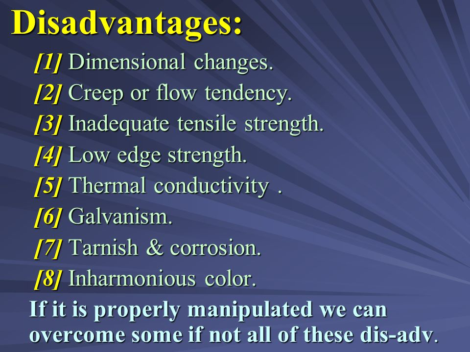 Disadvantages: [1] Dimensional changes. [2] Creep or flow tendency.